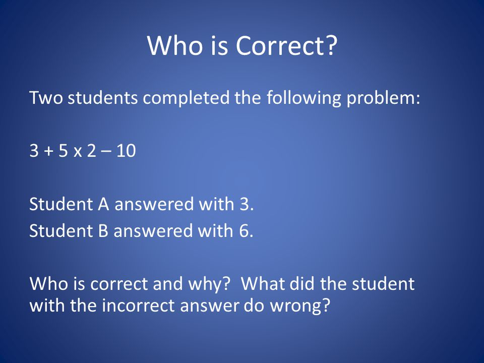 Who is Correct? Two students completed the following problem: 3 + 5 x 2 – 10 Student A answered with 3. Student B answered with 6. Who is correct and