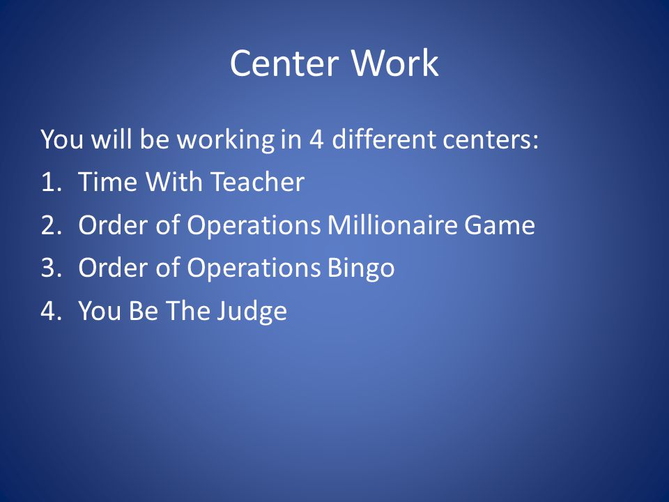 Center Work You will be working in 4 different centers: 1.Time With Teacher 2.Order of Operations Millionaire Game 3.Order of Operations Bingo 4.You B