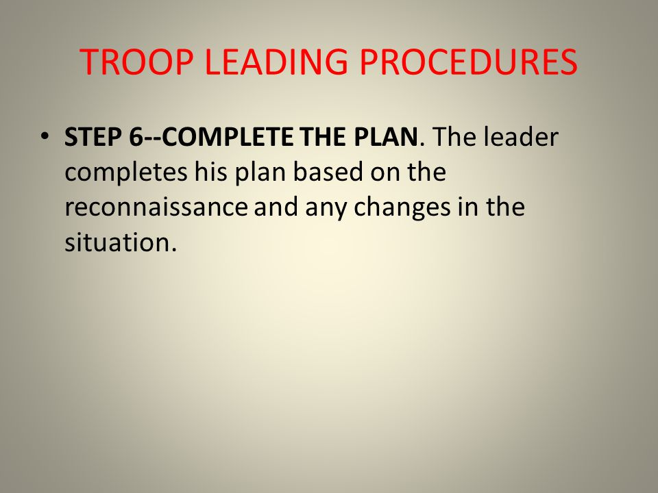 TROOP LEADING PROCEDURES STEP 6--COMPLETE THE PLAN. The leader completes his plan based on the reconnaissance and any changes in the situation.