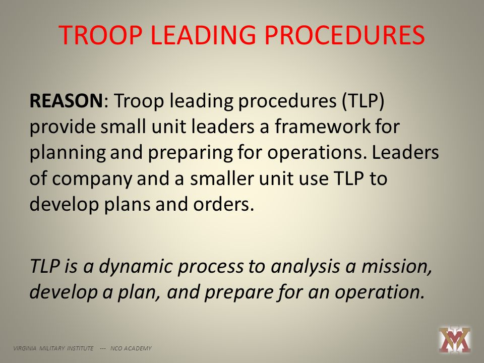 VIRGINIA MILITARY INSTITUTE --- NCO ACADEMY REASON: Troop leading procedures (TLP) provide small unit leaders a framework for planning and preparing f