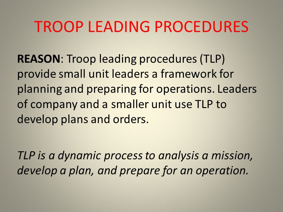 TROOP LEADING PROCEDURES REASON: Troop leading procedures (TLP) provide small unit leaders a framework for planning and preparing for operations. Lead