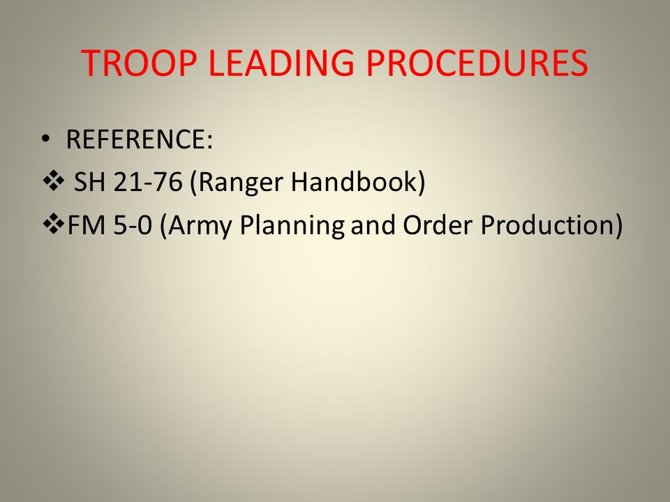 TROOP LEADING PROCEDURES REFERENCE: SH 21-76 (Ranger Handbook) FM 5-0 (Army Planning and Order Production)