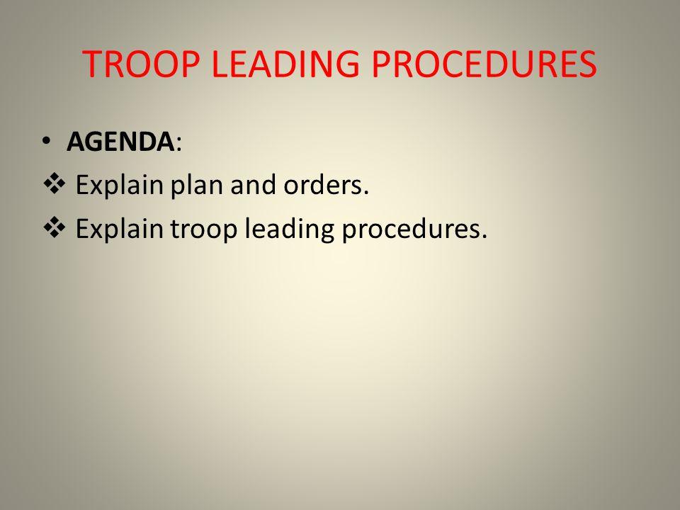TROOP LEADING PROCEDURES AGENDA: Explain plan and orders. Explain troop leading procedures.