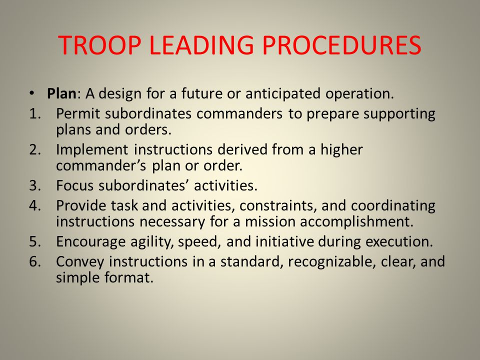 TROOP LEADING PROCEDURES Plan: A design for a future or anticipated operation. 1.Permit subordinates commanders to prepare supporting plans and orders