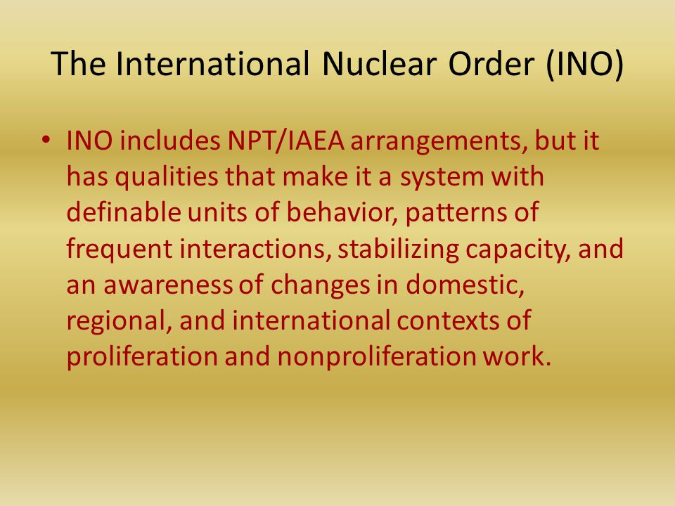 The International Nuclear Order (INO) INO includes NPT/IAEA arrangements, but it has qualities that make it a system with definable units of behavior, patterns of frequent interactions, stabilizing capacity, and an awareness of changes in domestic, regional, and international contexts of proliferation and nonproliferation work.