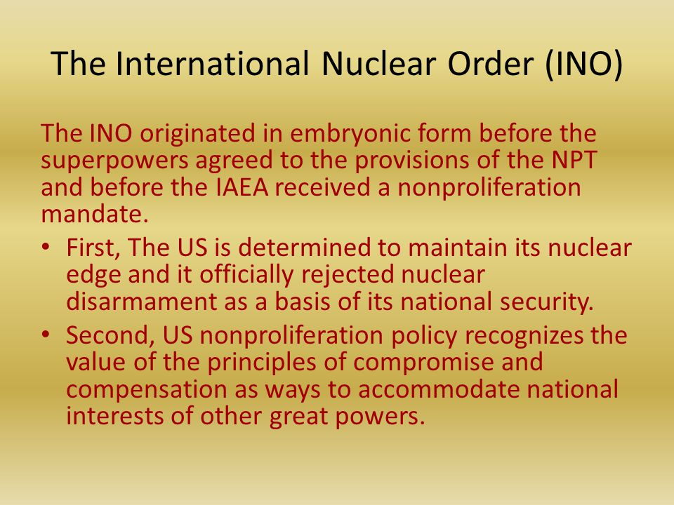 The International Nuclear Order (INO) The INO originated in embryonic form before the superpowers agreed to the provisions of the NPT and before the IAEA received a nonproliferation mandate.