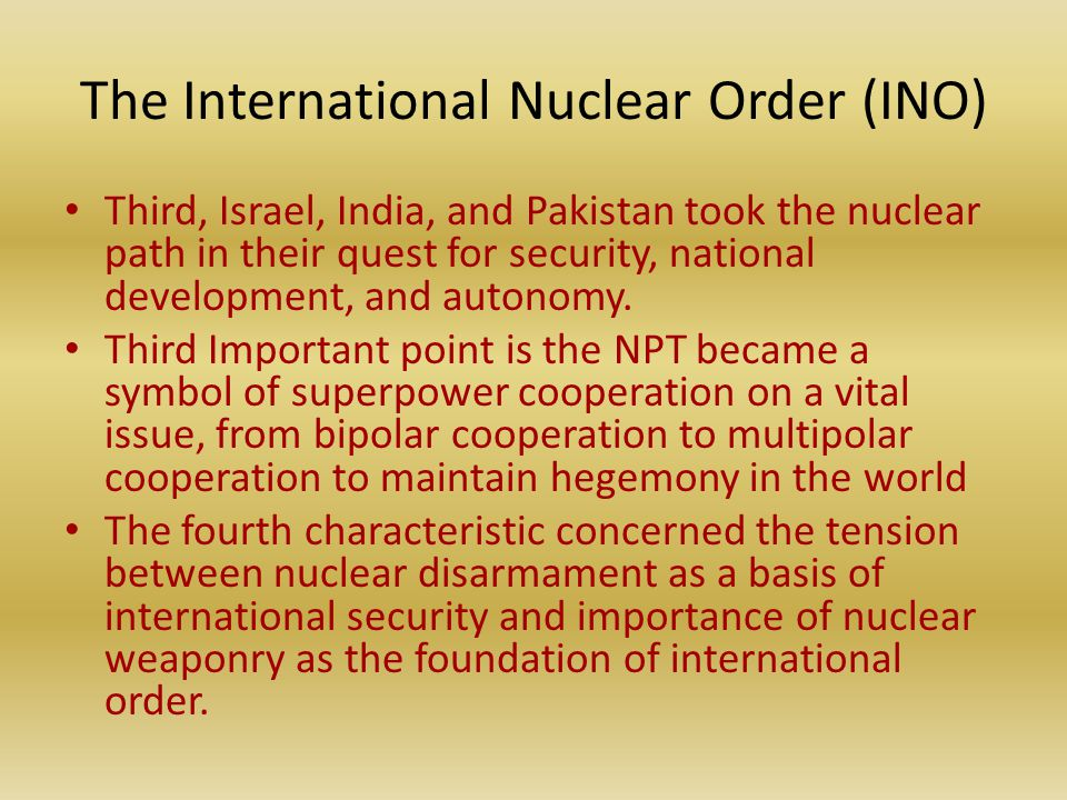 The International Nuclear Order (INO) Third, Israel, India, and Pakistan took the nuclear path in their quest for security, national development, and autonomy.