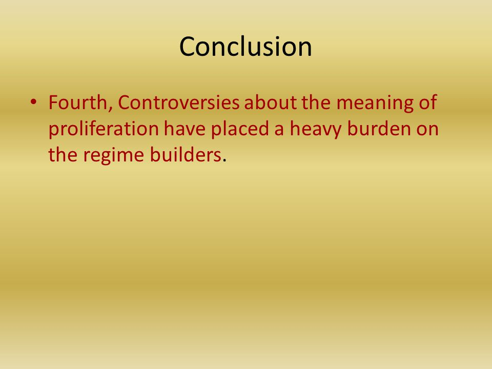 Conclusion Fourth, Controversies about the meaning of proliferation have placed a heavy burden on the regime builders.