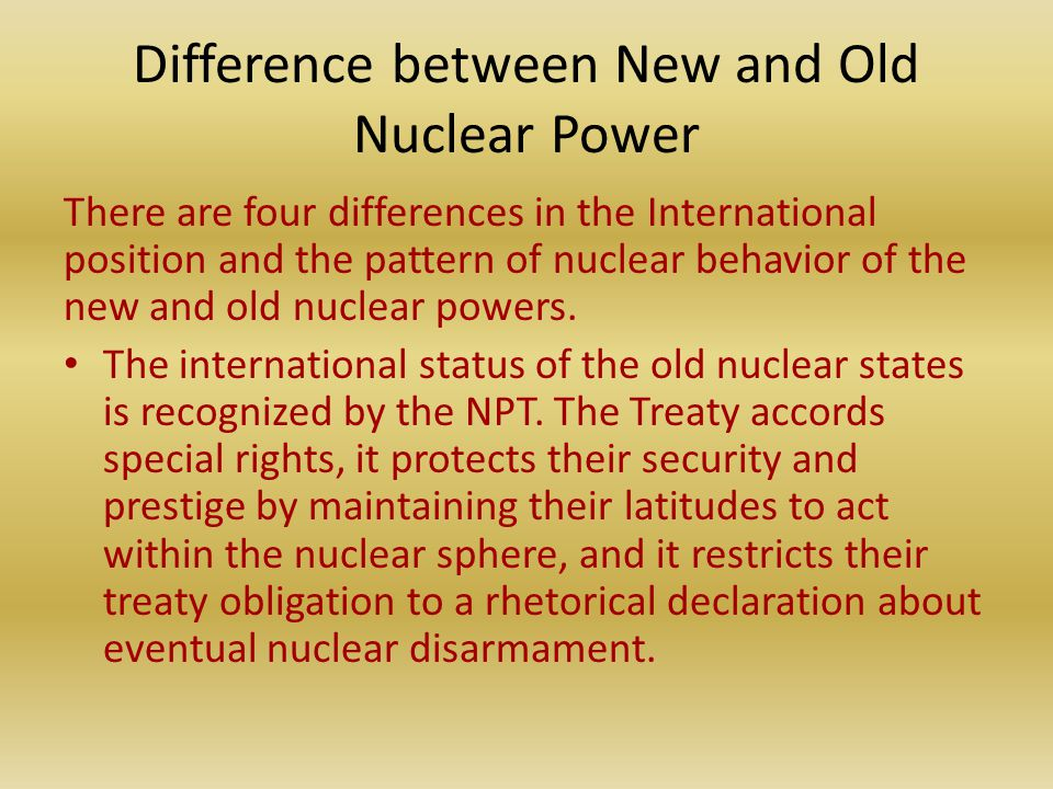 Difference between New and Old Nuclear Power There are four differences in the International position and the pattern of nuclear behavior of the new and old nuclear powers.