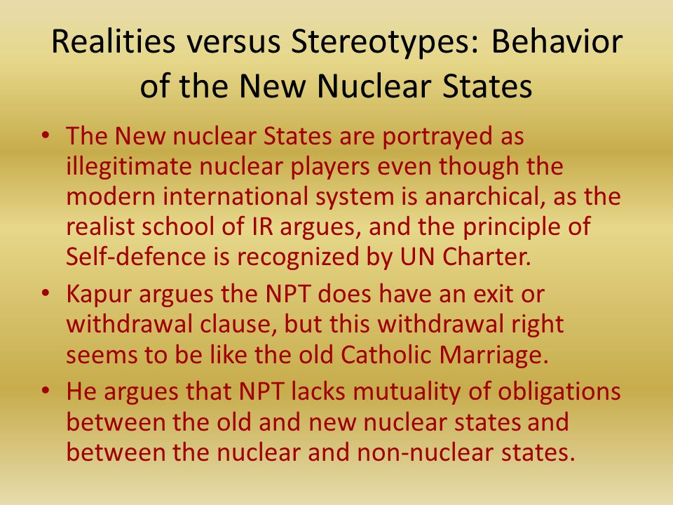 Realities versus Stereotypes: Behavior of the New Nuclear States The New nuclear States are portrayed as illegitimate nuclear players even though the modern international system is anarchical, as the realist school of IR argues, and the principle of Self-defence is recognized by UN Charter.