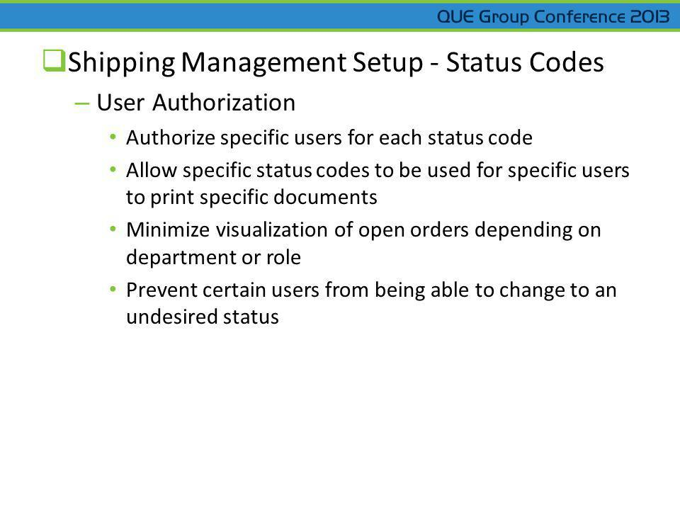 Shipping Management Setup - Status Codes – User Authorization Authorize specific users for each status code Allow specific status codes to be used for specific users to print specific documents Minimize visualization of open orders depending on department or role Prevent certain users from being able to change to an undesired status