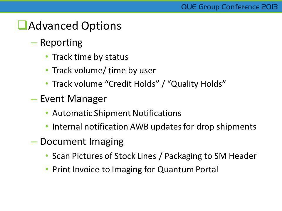 Advanced Options – Reporting Track time by status Track volume/ time by user Track volume Credit Holds / Quality Holds – Event Manager Automatic Shipment Notifications Internal notification AWB updates for drop shipments – Document Imaging Scan Pictures of Stock Lines / Packaging to SM Header Print Invoice to Imaging for Quantum Portal
