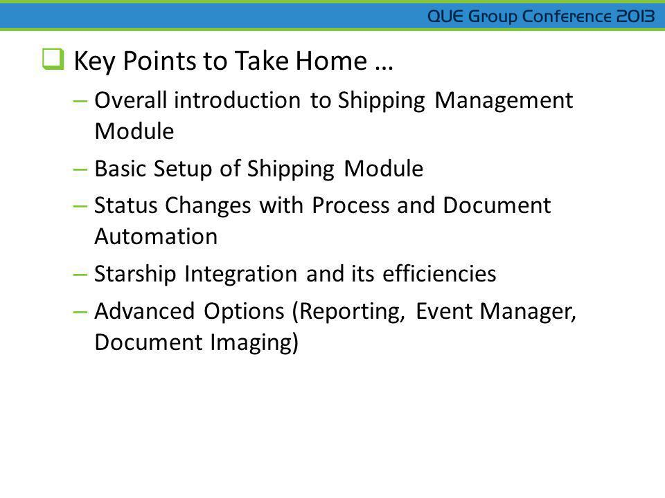 Key Points to Take Home … – Overall introduction to Shipping Management Module – Basic Setup of Shipping Module – Status Changes with Process and Document Automation – Starship Integration and its efficiencies – Advanced Options (Reporting, Event Manager, Document Imaging)