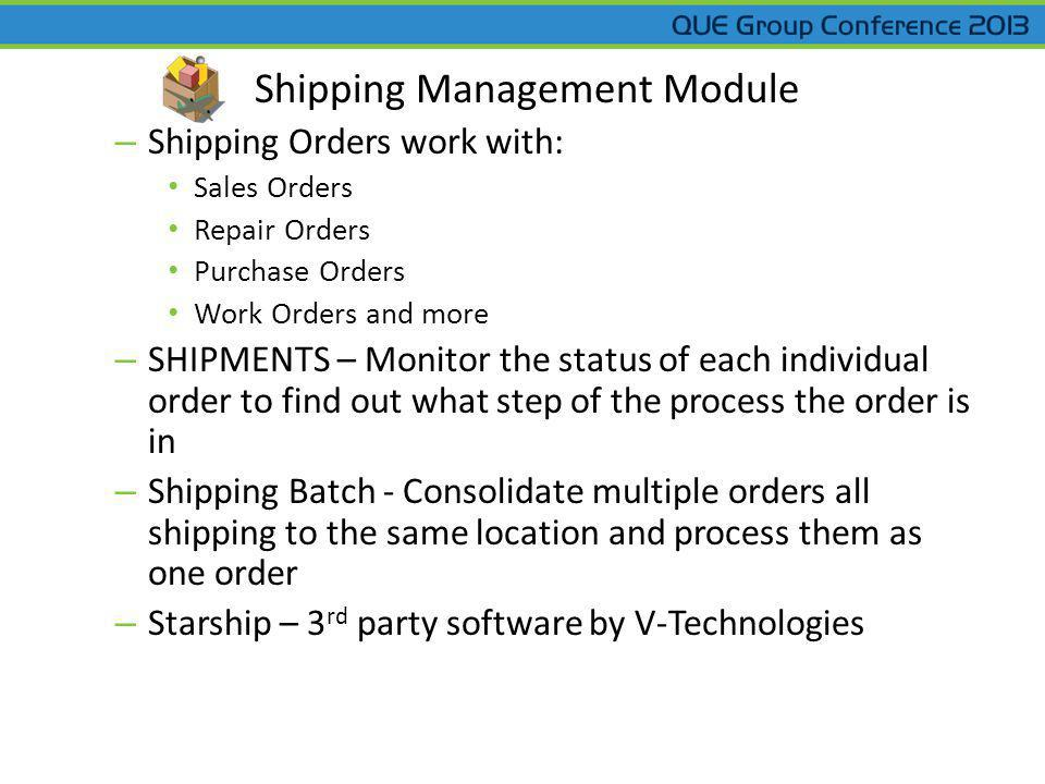 Shipping Management Module – Shipping Orders work with: Sales Orders Repair Orders Purchase Orders Work Orders and more – SHIPMENTS – Monitor the status of each individual order to find out what step of the process the order is in – Shipping Batch - Consolidate multiple orders all shipping to the same location and process them as one order – Starship – 3 rd party software by V-Technologies