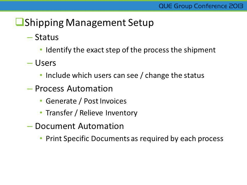 Shipping Management Setup – Status Identify the exact step of the process the shipment – Users Include which users can see / change the status – Process Automation Generate / Post Invoices Transfer / Relieve Inventory – Document Automation Print Specific Documents as required by each process