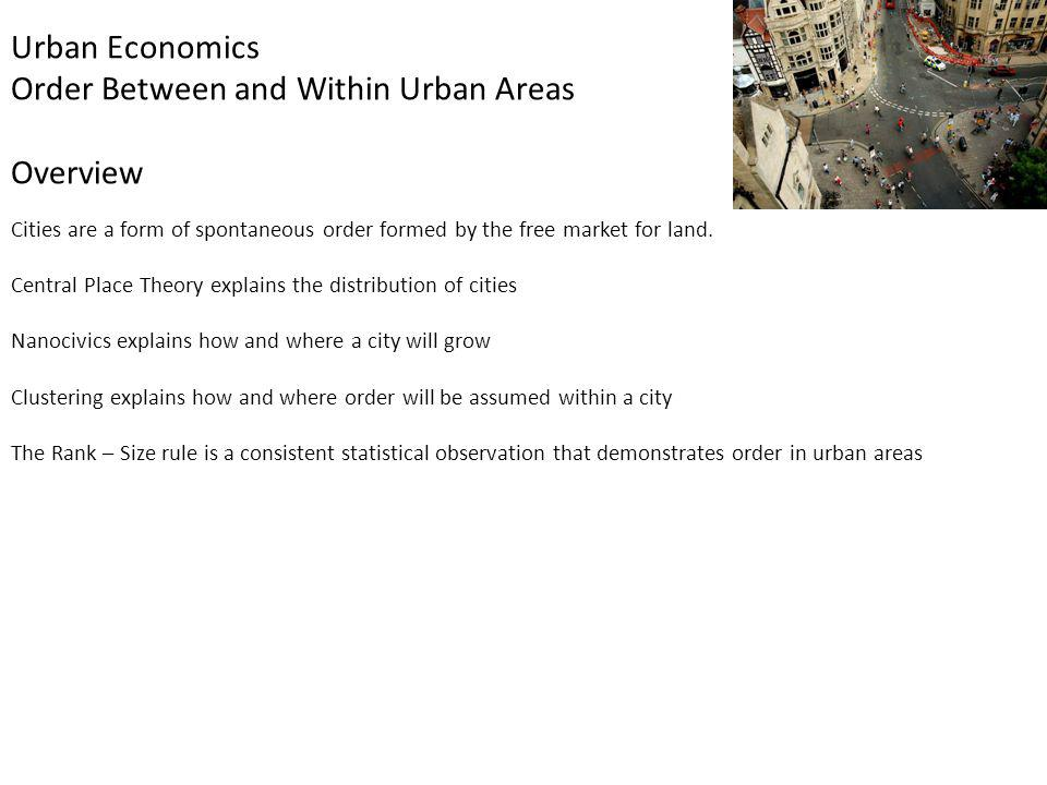 Urban Economics Order Between and Within Urban Areas Overview Cities are a form of spontaneous order formed by the free market for land. Central Place