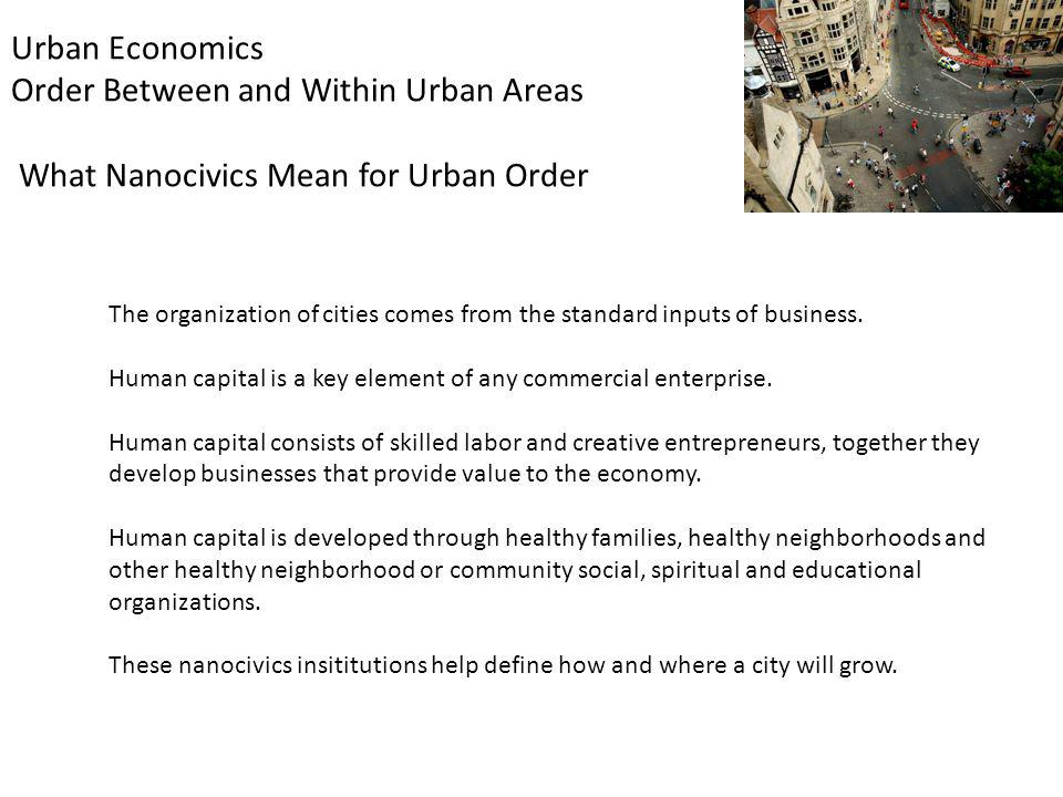 Urban Economics Order Between and Within Urban Areas What Nanocivics Mean for Urban Order The organization of cities comes from the standard inputs of