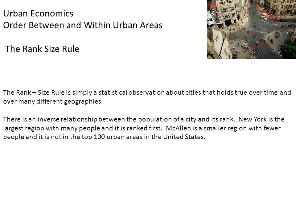 Urban Economics Order Between and Within Urban Areas The Rank Size Rule The Rank – Size Rule is simply a statistical observation about cities that holds true over time and over many different geographies.