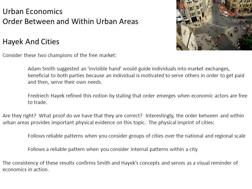 Urban Economics Order Between and Within Urban Areas Hayek And Cities Consider these two champions of the free market: Adam Smith suggested an invisible hand would guide individuals into market exchanges, beneficial to both parties because an individual is motivated to serve others in order to get paid and then, serve their own needs.