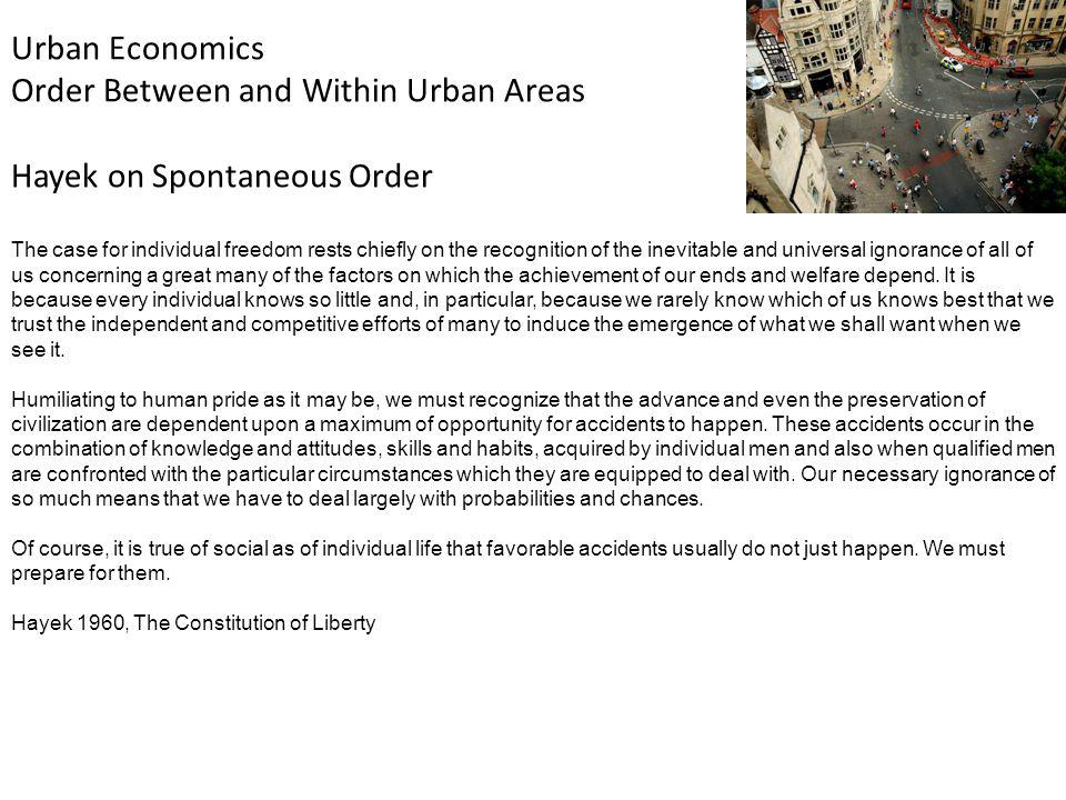 Urban Economics Order Between and Within Urban Areas Hayek on Spontaneous Order The case for individual freedom rests chiefly on the recognition of the inevitable and universal ignorance of all of us concerning a great many of the factors on which the achievement of our ends and welfare depend.