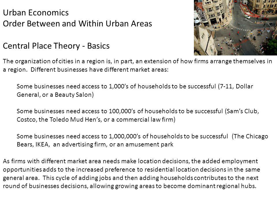 Urban Economics Order Between and Within Urban Areas Central Place Theory - Basics The organization of cities in a region is, in part, an extension of how firms arrange themselves in a region.
