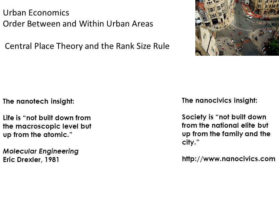 Urban Economics Order Between and Within Urban Areas Central Place Theory and the Rank Size Rule The nanotech insight: Life is not built down from the macroscopic level but up from the atomic.