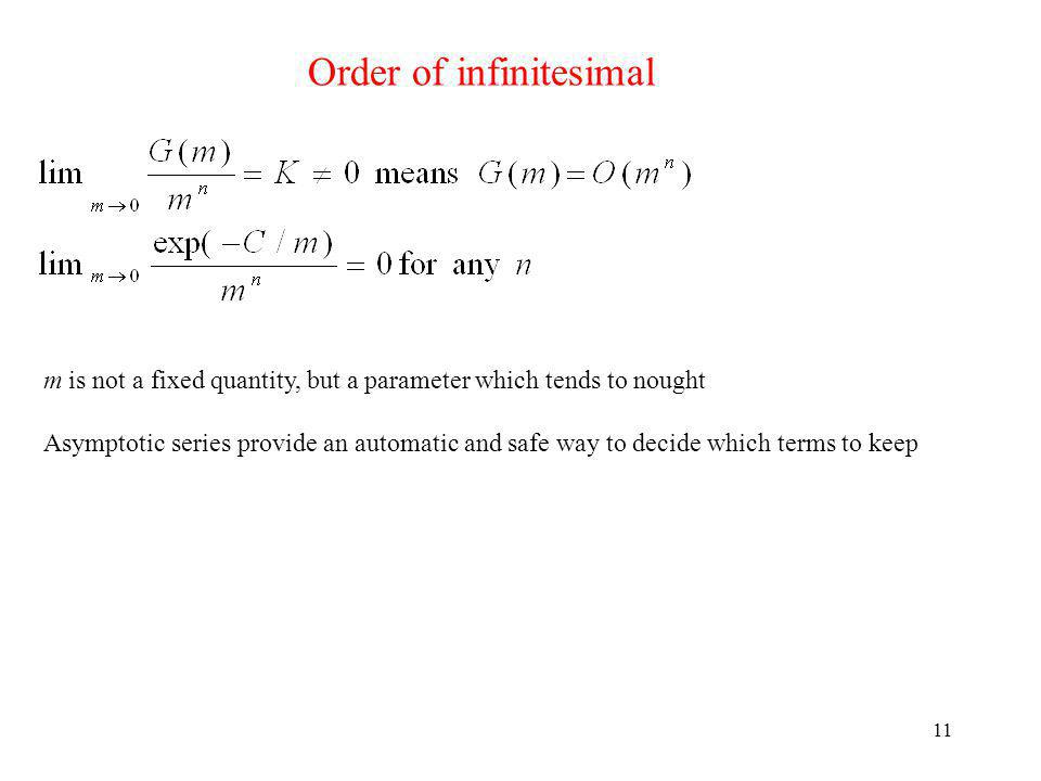 11 Order of infinitesimal m is not a fixed quantity, but a parameter which tends to nought Asymptotic series provide an automatic and safe way to decide which terms to keep