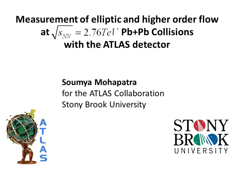 Measurement of elliptic and higher order flow at Pb+Pb Collisions with the ATLAS detector Soumya Mohapatra for the ATLAS Collaboration Stony Brook Uni