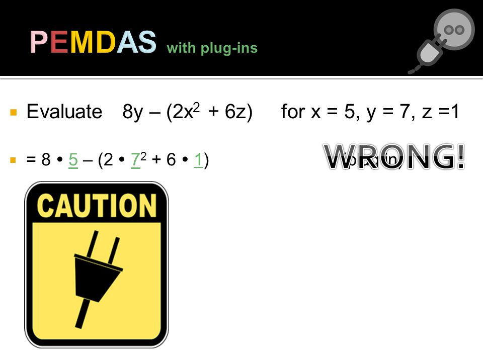 Evaluate 8y – (2x 2 + 6z) for x = 5, y = 7, z =1 = 8 5 – (2 7 2 + 6 1) (plug in)