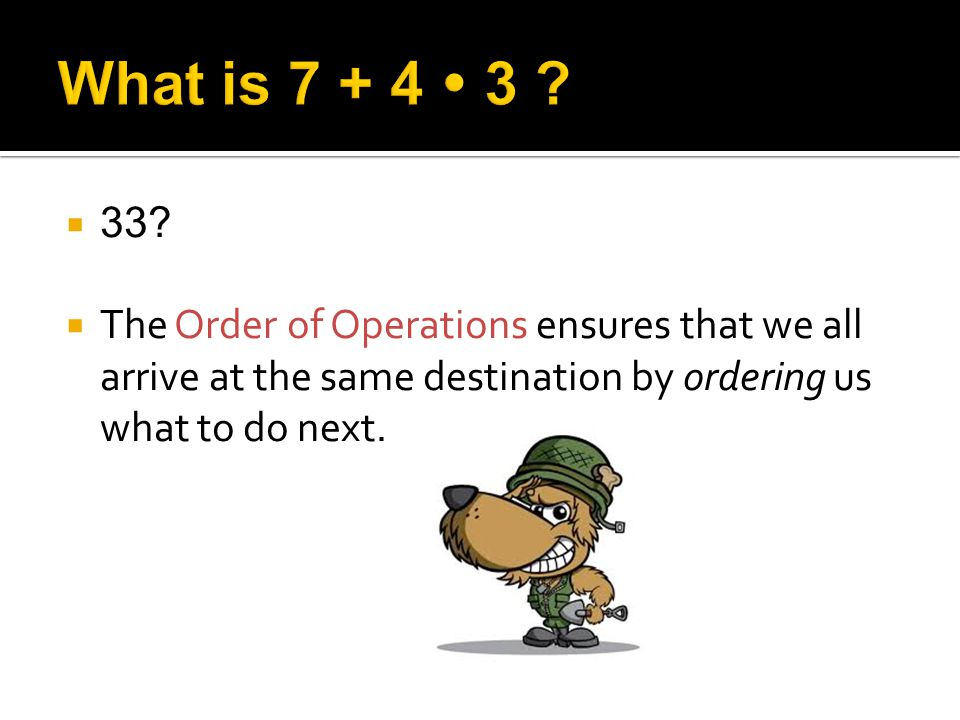 33? The Order of Operations ensures that we all arrive at the same destination by ordering us what to do next.