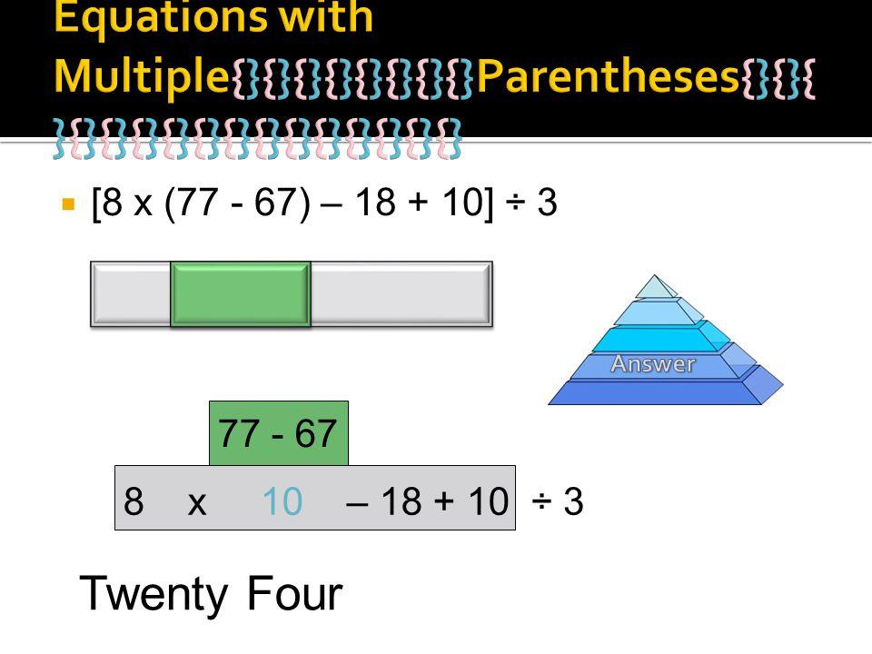 [8 x (77 - 67) – 18 + 10] ÷ 3 77 - 67 8 x 10 – 18 + 10÷ 3 Twenty Four