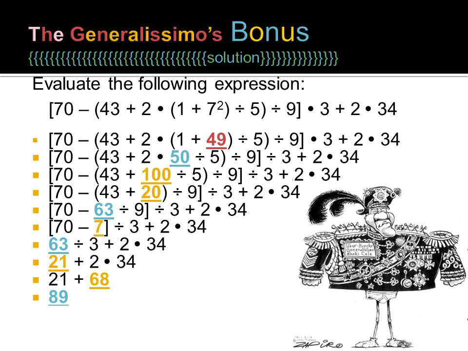 [70 – (43 + 2 (1 + 49) ÷ 5) ÷ 9] 3 + 2 34 [70 – (43 + 2 50 ÷ 5) ÷ 9] ÷ 3 + 2 34 [70 – (43 + 100 ÷ 5) ÷ 9] ÷ 3 + 2 34 [70 – (43 + 20) ÷ 9] ÷ 3 + 2 34 [70 – 63 ÷ 9] ÷ 3 + 2 34 [70 – 7] ÷ 3 + 2 34 63 ÷ 3 + 2 34 21 + 2 34 21 + 68 89 Evaluate the following expression: [70 – (43 + 2 (1 + 7 2 ) ÷ 5) ÷ 9] 3 + 2 34