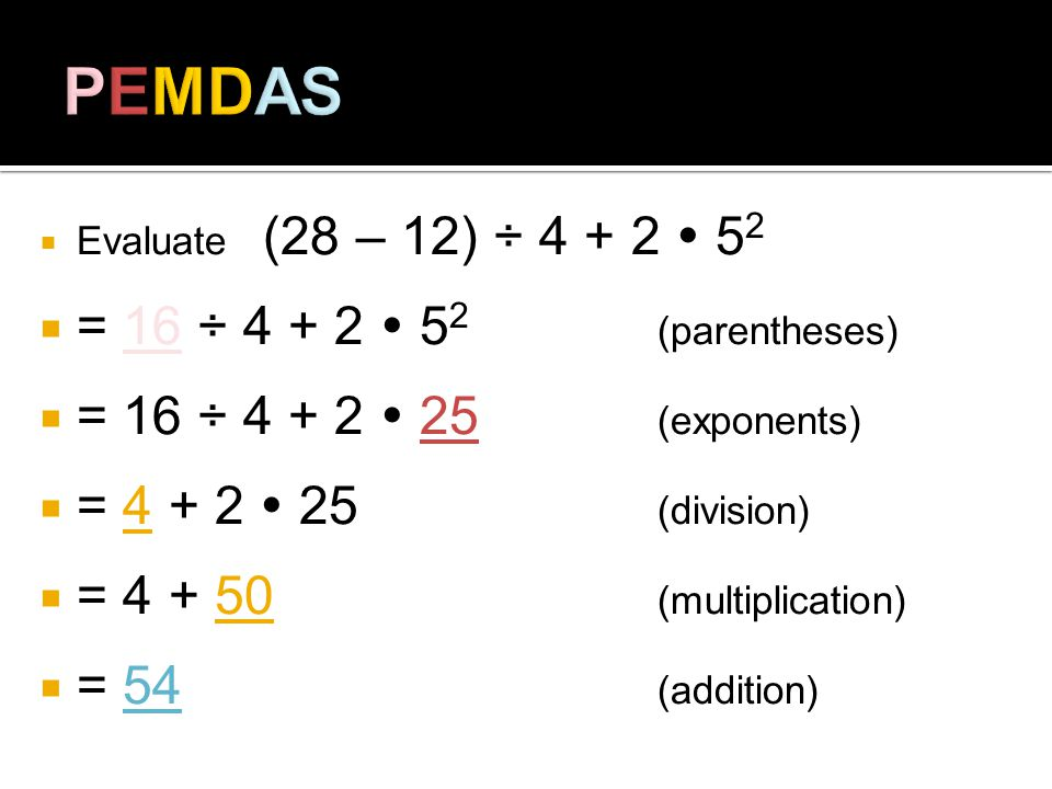 Evaluate (28 – 12) ÷ 4 + 2 5 2 = 16 ÷ 4 + 2 5 2 (parentheses) = 16 ÷ 4 + 2 25 (exponents) = 4 + 2 25 (division) = 4 + 50 (multiplication) = 54 (addition)
