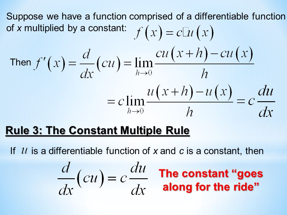 Suppose we have a function comprised of a differentiable function of x multiplied by a constant: Then Rule 3: The Constant Multiple Rule If is a differentiable function of x and c is a constant, then The constant goes along for the ride