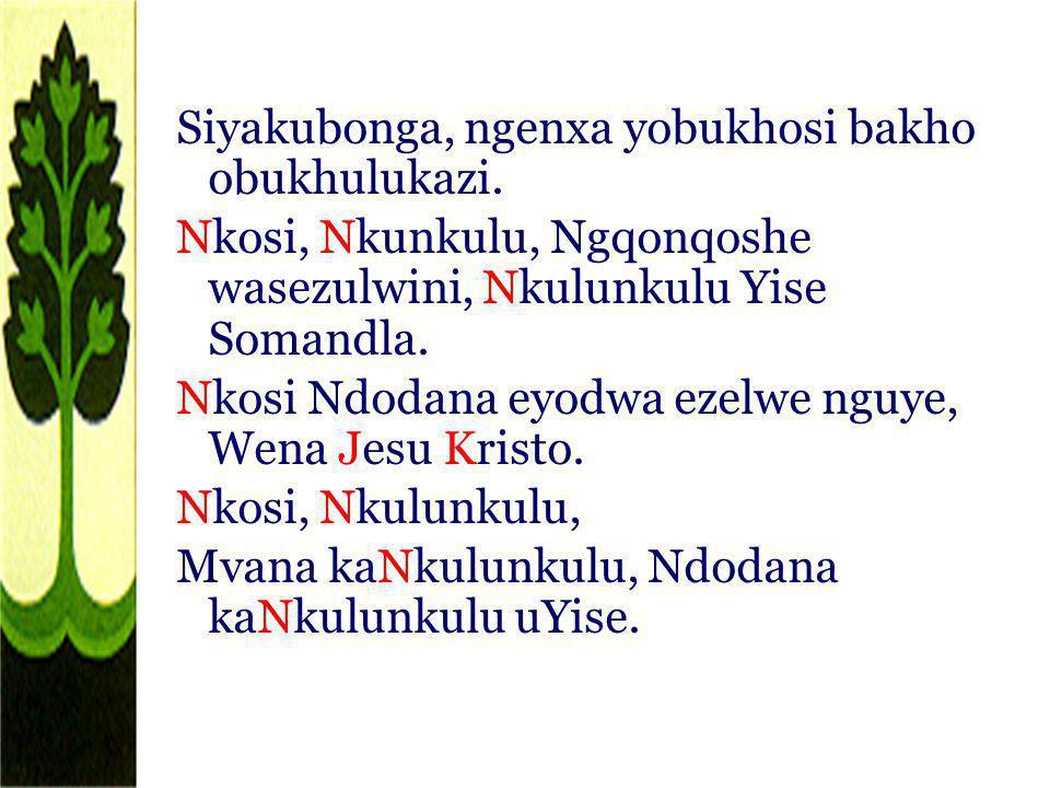 Siyakubonga, ngenxa yobukhosi bakho obukhulukazi. Nkosi, Nkunkulu, Ngqonqoshe wasezulwini, Nkulunkulu Yise Somandla. Nkosi Ndodana eyodwa ezelwe nguye