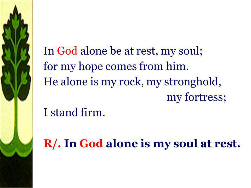 In God alone be at rest, my soul; for my hope comes from him. He alone is my rock, my stronghold, my fortress; I stand firm. R/. In God alone is my so