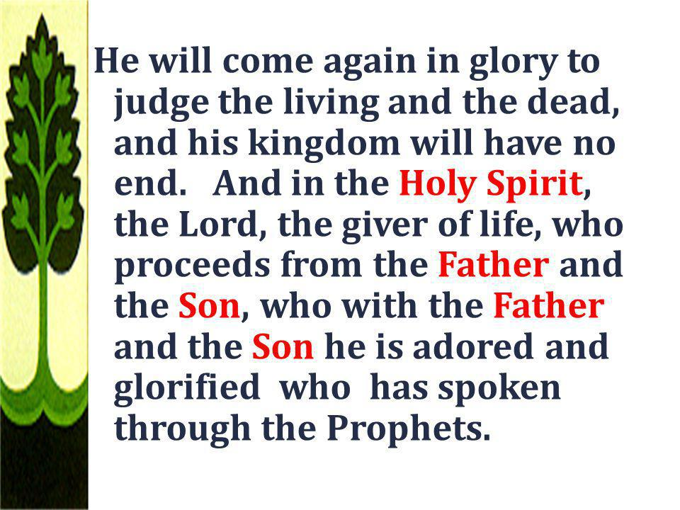 He will come again in glory to judge the living and the dead, and his kingdom will have no end. And in the Holy Spirit, the Lord, the giver of life, w