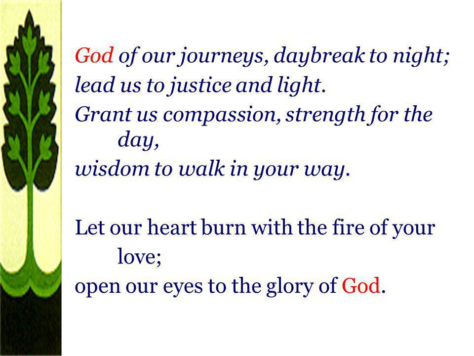 God of our journeys, daybreak to night; lead us to justice and light. Grant us compassion, strength for the day, wisdom to walk in your way. Let our h