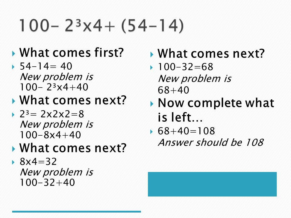 What comes first? 54-14= 40 New problem is 100- 2³x4+40 What comes next? 2³= 2x2x2=8 New problem is 100-8x4+40 What comes next? 8x4=32 New problem is