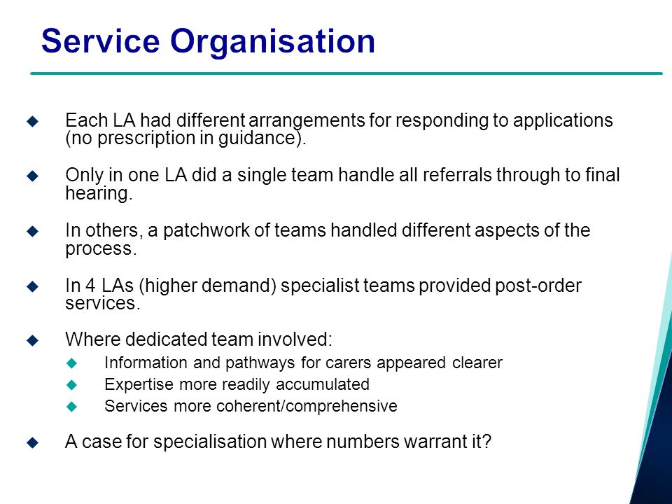 Service Organisation Each LA had different arrangements for responding to applications (no prescription in guidance). Only in one LA did a single team