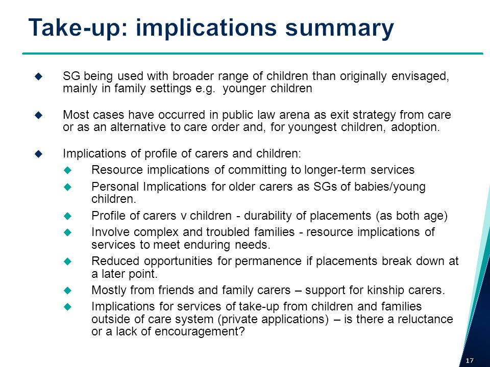 17 SG being used with broader range of children than originally envisaged, mainly in family settings e.g. younger children Most cases have occurred in