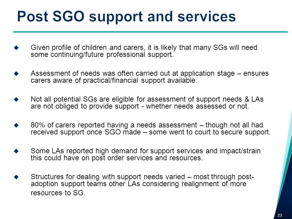 22 Given profile of children and carers, it is likely that many SGs will need some continuing/future professional support. Assessment of needs was oft