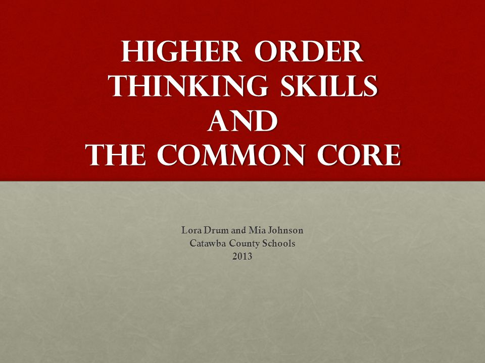 Higher order thinking Skills and the Common Core Lora Drum and Mia Johnson Catawba County Schools 2013