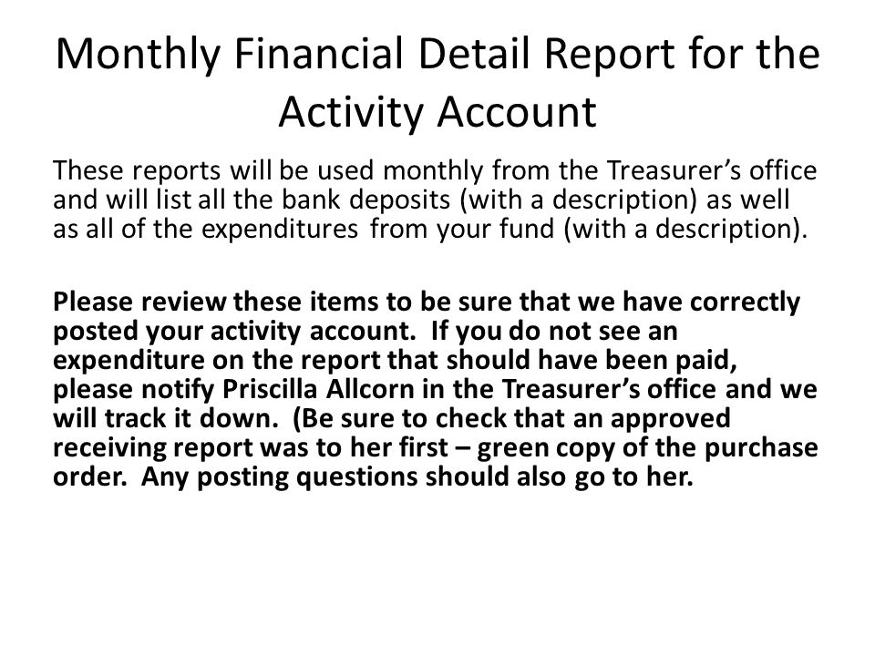 Monthly Financial Detail Report for the Activity Account These reports will be used monthly from the Treasurers office and will list all the bank deposits (with a description) as well as all of the expenditures from your fund (with a description).