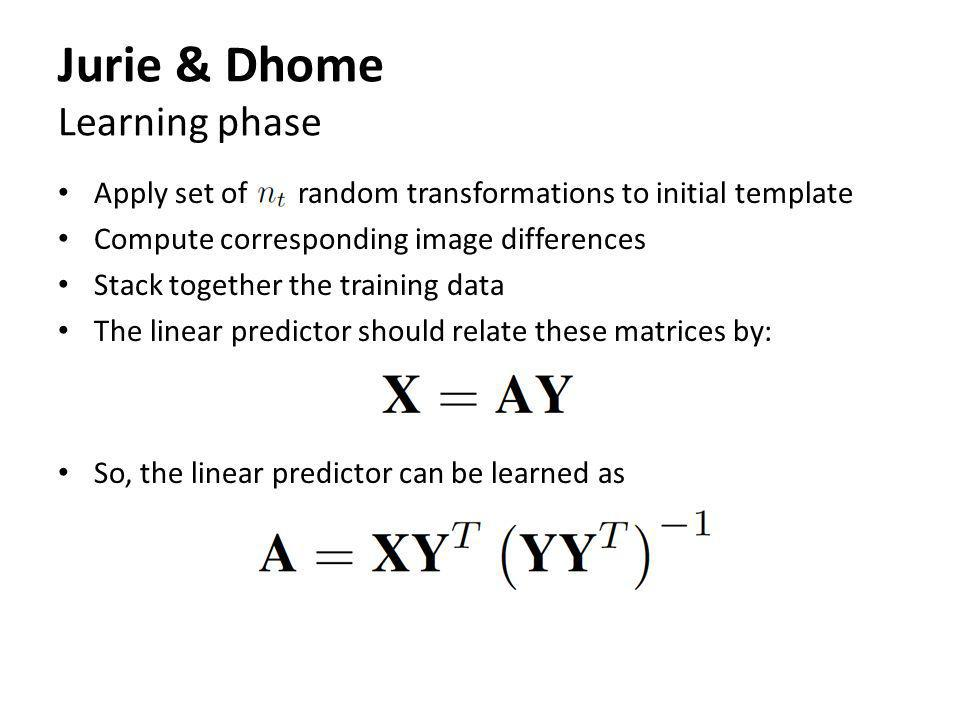 Jurie & Dhome Learning phase Apply set of random transformations to initial template Compute corresponding image differences Stack together the traini