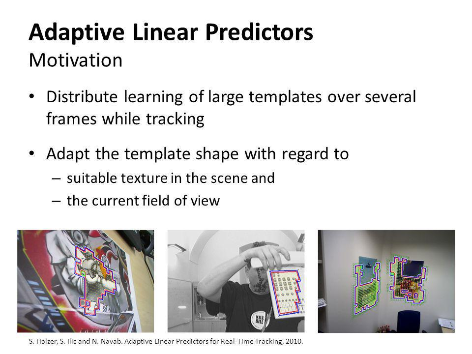 Adaptive Linear Predictors Motivation Distribute learning of large templates over several frames while tracking Adapt the template shape with regard t