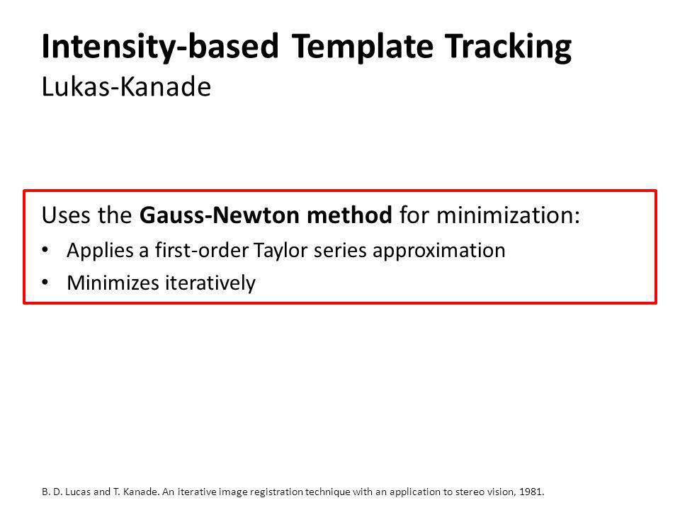 Intensity-based Template Tracking Lukas-Kanade Uses the Gauss-Newton method for minimization: Applies a first-order Taylor series approximation Minimi