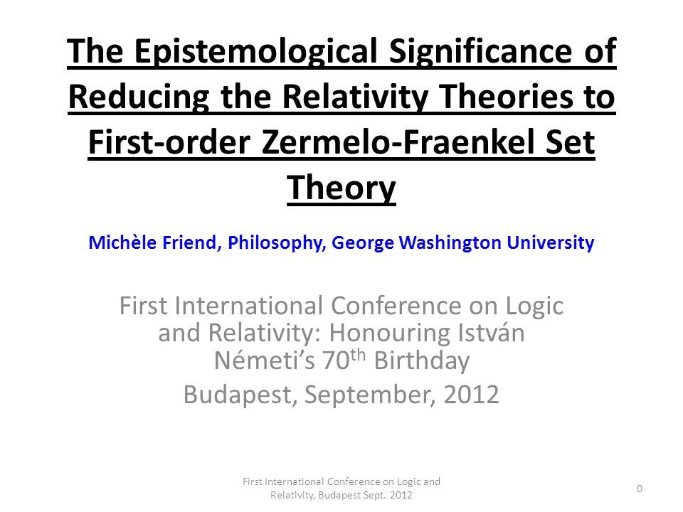 The Epistemological Significance of Reducing the Relativity Theories to First-order Zermelo-Fraenkel Set Theory Michèle Friend, Philosophy, George Washington University First International Conference on Logic and Relativity: Honouring István Németis 70 th Birthday Budapest, September, 2012 0 First International Conference on Logic and Relativity, Budapest Sept.