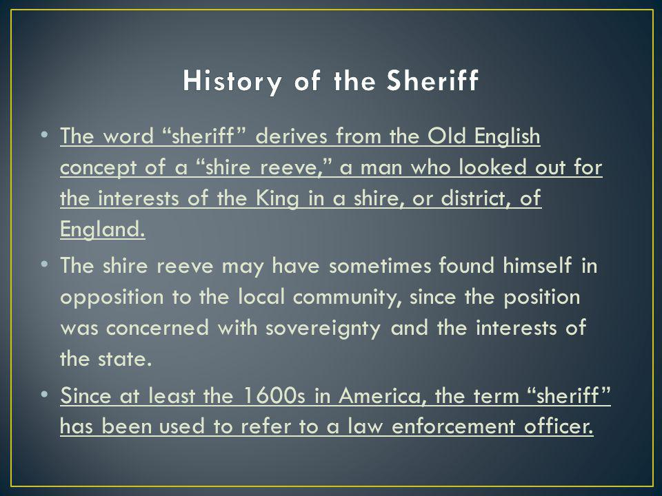 The word sheriff derives from the Old English concept of a shire reeve, a man who looked out for the interests of the King in a shire, or district, of