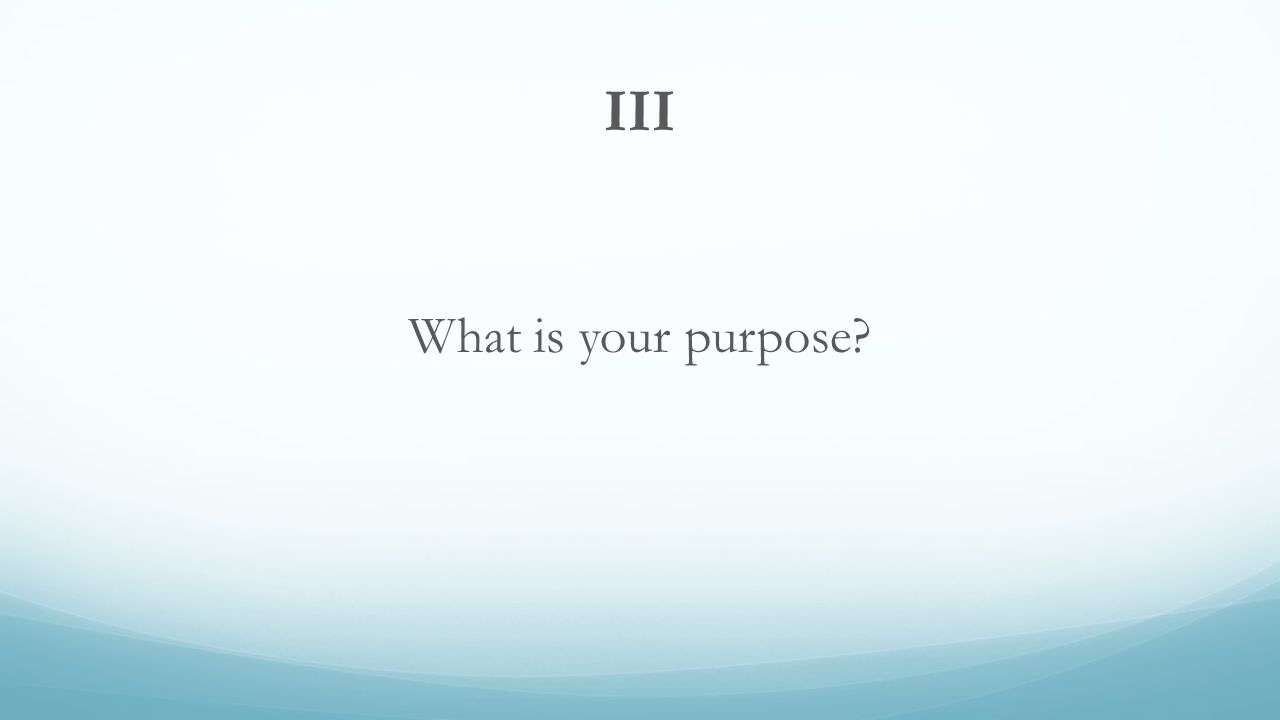 III What is your purpose?